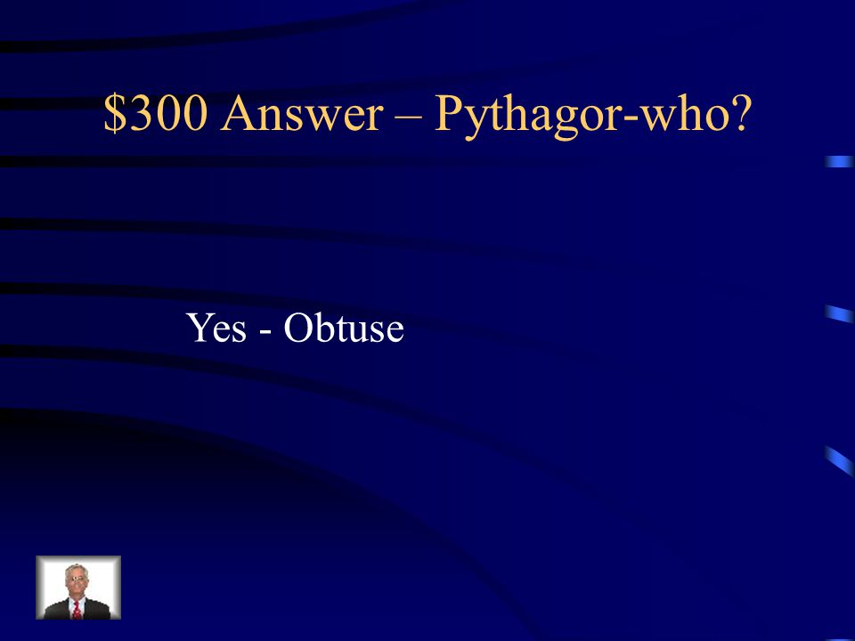 $300 Question – Pythagor-who. Is it possible to have a triangle with sides of 6, 8 and 5.