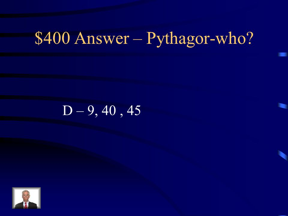 $400 Question – Pythagor-who. Which of the following is NOT A Pythagorean Triple.