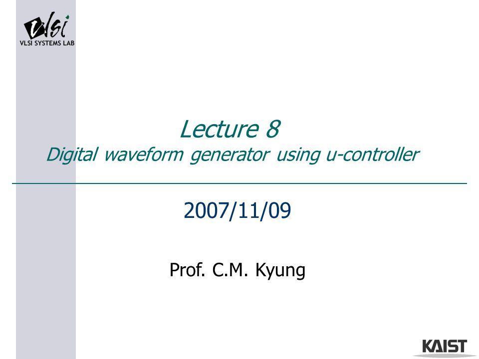 Lecture 8 Digital waveform generator using u-controller 2007/11/09 Prof. C.M. Kyung