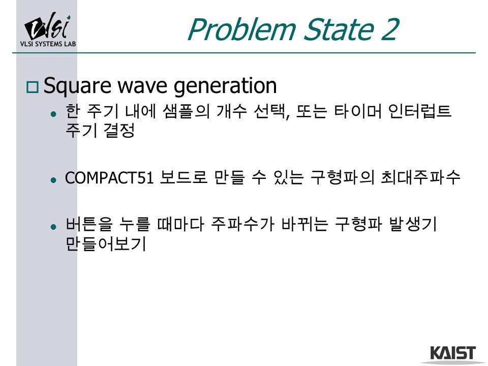 Problem State 2 o Square wave generation l 한 주기 내에 샘플의 개수 선택, 또는 타이머 인터럽트 주기 결정 l COMPACT51 보드로 만들 수 있는 구형파의 최대주파수 l 버튼을 누를 때마다 주파수가 바뀌는 구형파 발생기 만들어보기