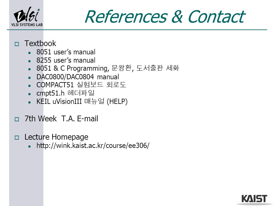 References & Contact o Textbook l 8051 user's manual l 8255 user's manual l 8051 & C Programming, 문왕환, 도서출판 세화 l DAC0800/DAC0804 manual l COMPACT51 실험보드 회로도 l cmpt51.h 헤더파일 l KEIL uVisionIII 매뉴얼 (HELP) o 7th Week T.A.
