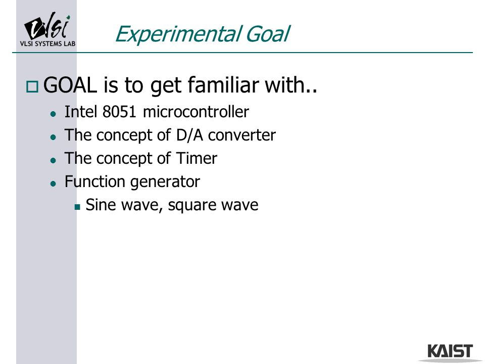 Experimental Goal o GOAL is to get familiar with.. l Intel 8051 microcontroller l The concept of D/A converter l The concept of Timer l Function gener