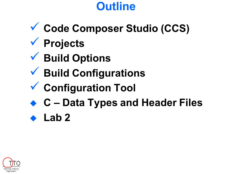 Outline Code Composer Studio (CCS) Projects Build Options Build Configurations Configuration Tool  C – Data Types and Header Files  Lab 2 Technical Training Organization T TO