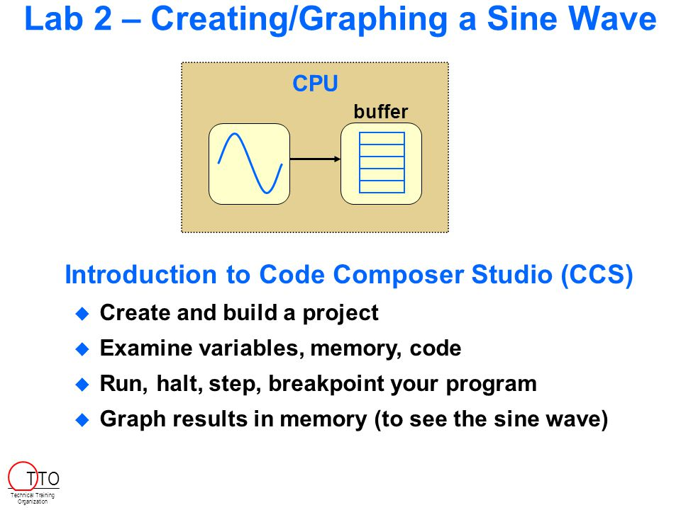 Lab 2 – Creating/Graphing a Sine Wave CPU buffer  Create and build a project  Examine variables, memory, code  Run, halt, step, breakpoint your program  Graph results in memory (to see the sine wave) Introduction to Code Composer Studio (CCS) Technical Training Organization T TO