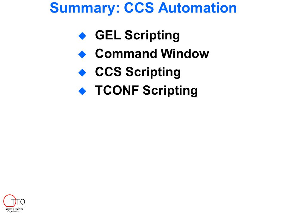 Summary: CCS Automation  GEL Scripting  Command Window  CCS Scripting  TCONF Scripting Technical Training Organization T TO