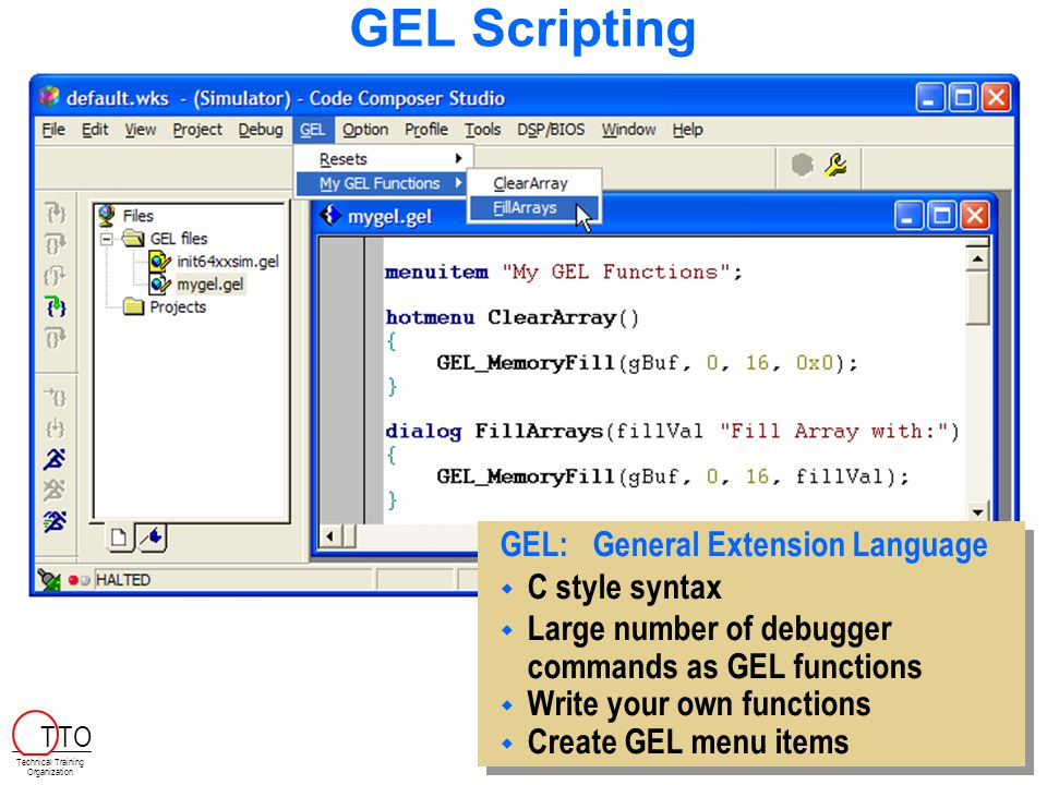 GEL Scripting GEL:General Extension Language  C style syntax  Large number of debugger commands as GEL functions  Write your own functions  Create GEL menu items GEL:General Extension Language  C style syntax  Large number of debugger commands as GEL functions  Write your own functions  Create GEL menu items Technical Training Organization T TO