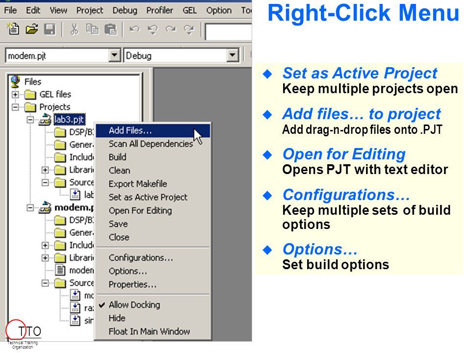  Set as Active Project Keep multiple projects open  Add files… to project Add drag-n-drop files onto.PJT  Open for Editing Opens PJT with text editor  Configurations… Keep multiple setsof build options  Options… Set build options Right-Click Menu Technical Training Organization T TO