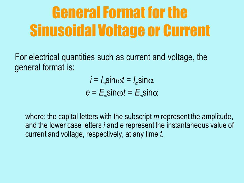 General Format for the Sinusoidal Voltage or Current For electrical quantities such as current and voltage, the general format is: i = I m sin  t = I