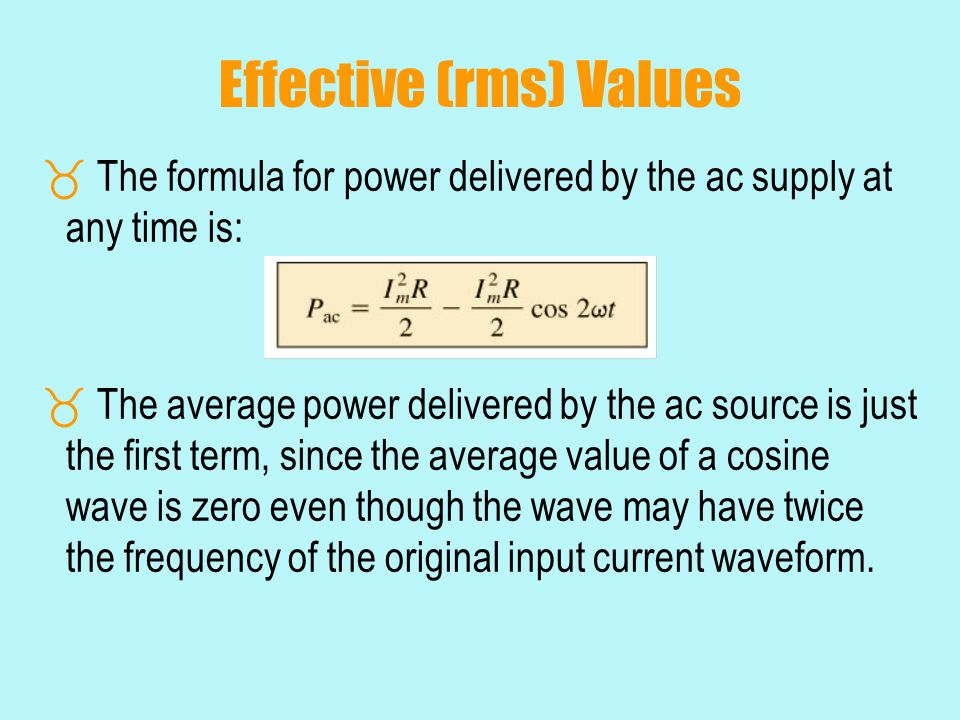 Effective (rms) Values  The formula for power delivered by the ac supply at any time is:  The average power delivered by the ac source is just the f