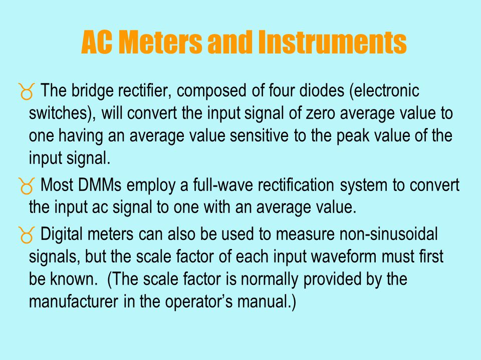 AC Meters and Instruments  The bridge rectifier, composed of four diodes (electronic switches), will convert the input signal of zero average value t