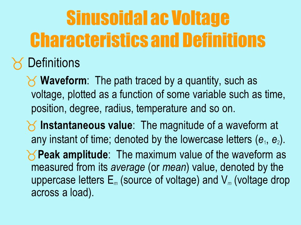 General Format for the Sinusoidal Voltage or Current For electrical quantities such as current and voltage, the general format is: i = I m sin  t = I m sin  e = E m sin  t = E m sin  where: the capital letters with the subscript m represent the amplitude, and the lower case letters i and e represent the instantaneous value of current and voltage, respectively, at any time t.