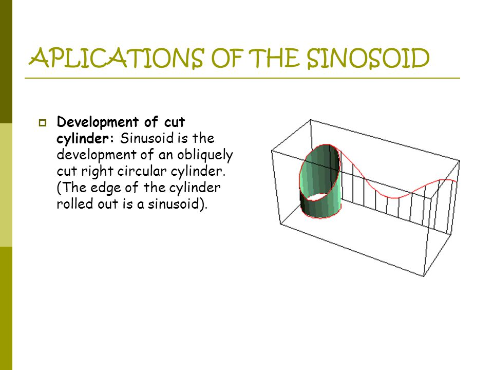 APLICATIONS OF THE SINOSOID  Development of cut cylinder: Sinusoid is the development of an obliquely cut right circular cylinder.