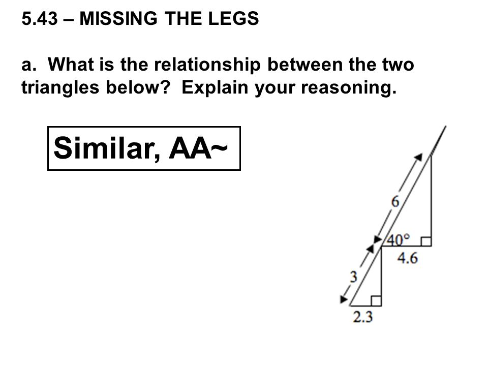 5.43 – MISSING THE LEGS a. What is the relationship between the two triangles below.