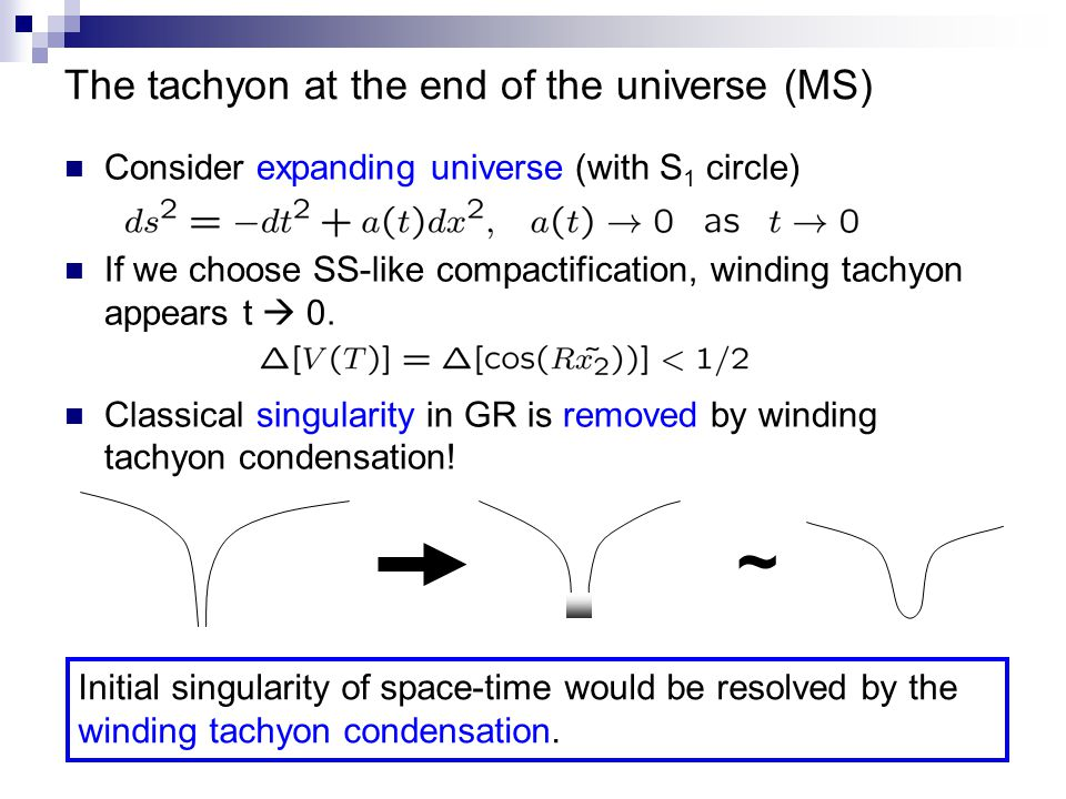 The tachyon at the end of the universe (MS) Consider expanding universe (with S 1 circle) If we choose SS-like compactification, winding tachyon appears t  0.