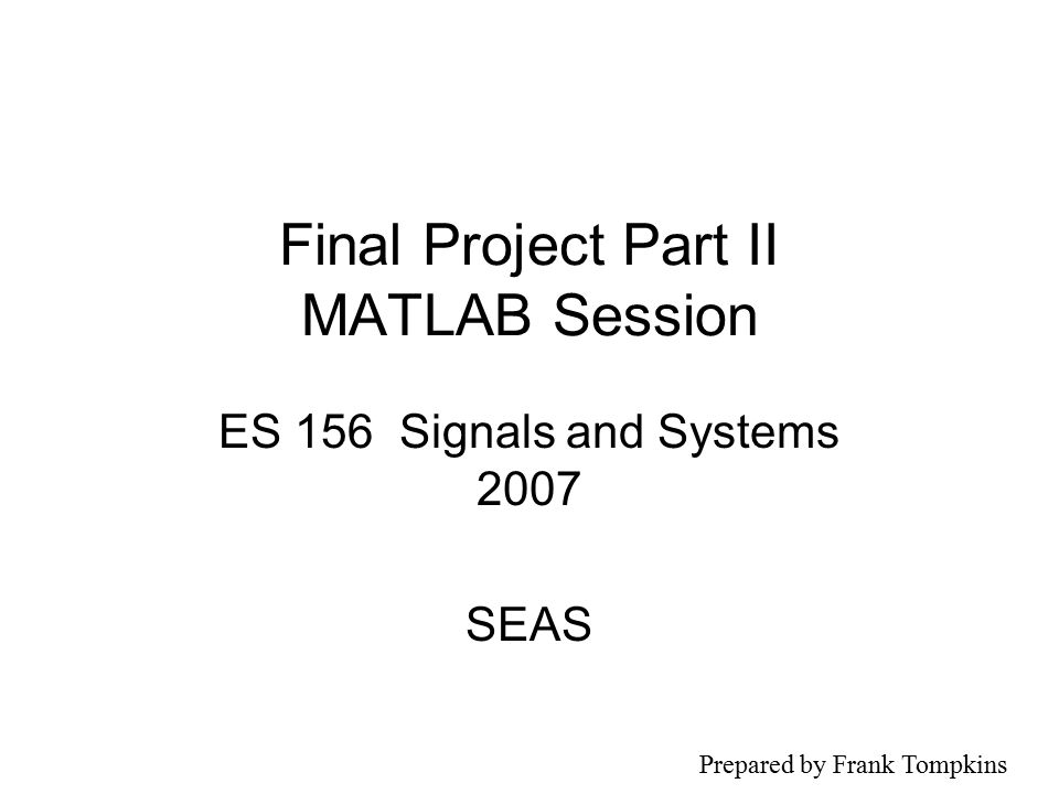 Final Project Part II MATLAB Session ES 156 Signals and Systems 2007 SEAS Prepared by Frank Tompkins