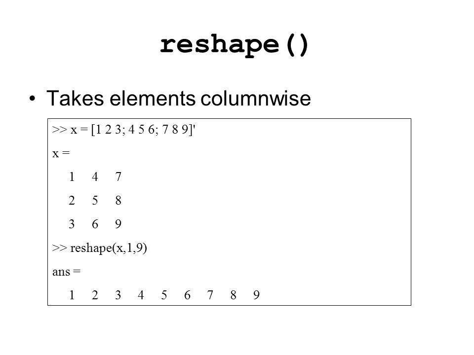 reshape() >> x = [1 2 3; 4 5 6; 7 8 9]' x = 1 4 7 2 5 8 3 6 9 >> reshape(x,1,9) ans = 1 2 3 4 5 6 7 8 9 Takes elements columnwise