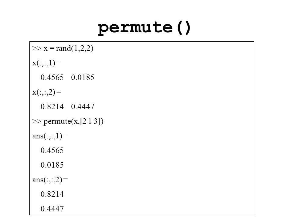 permute() >> x = rand(1,2,2) x(:,:,1) = 0.4565 0.0185 x(:,:,2) = 0.8214 0.4447 >> permute(x,[2 1 3]) ans(:,:,1) = 0.4565 0.0185 ans(:,:,2) = 0.8214 0.4447