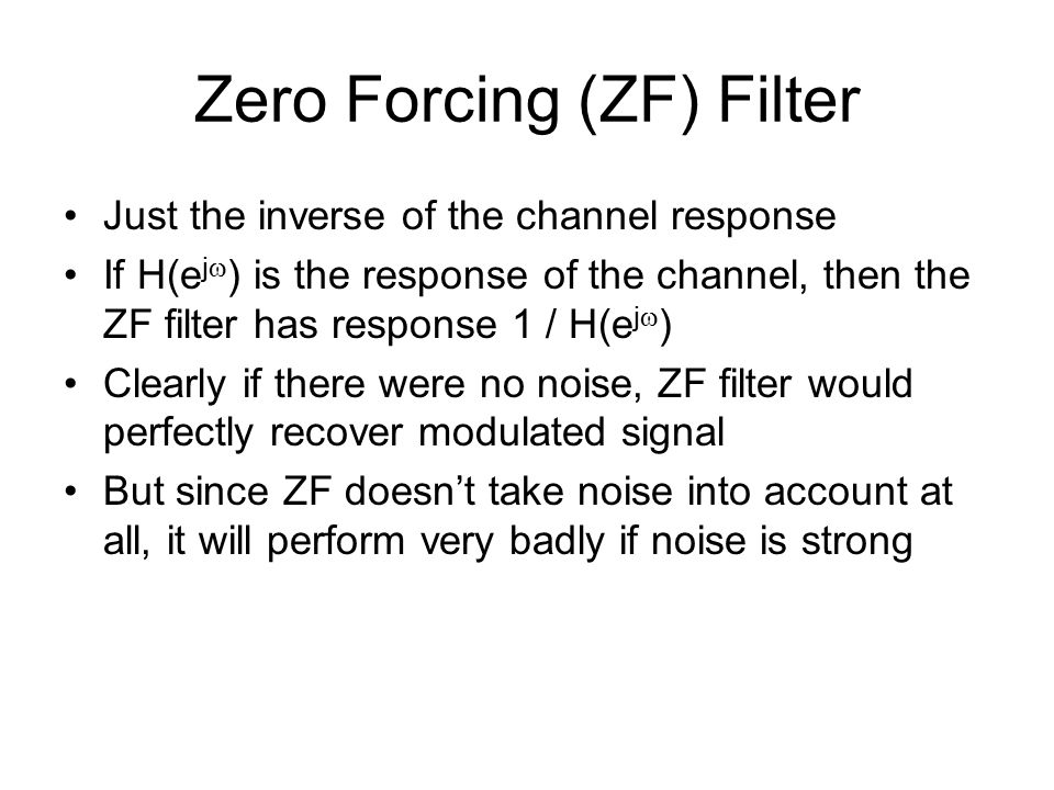 Zero Forcing (ZF) Filter Just the inverse of the channel response If H(e j  ) is the response of the channel, then the ZF filter has response 1 / H(e j  ) Clearly if there were no noise, ZF filter would perfectly recover modulated signal But since ZF doesn't take noise into account at all, it will perform very badly if noise is strong