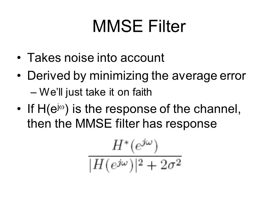 MMSE Filter Takes noise into account Derived by minimizing the average error –We'll just take it on faith If H(e j  ) is the response of the channel, then the MMSE filter has response