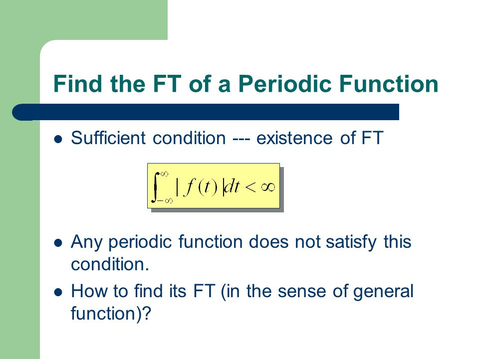 Find the FT of a Periodic Function Sufficient condition --- existence of FT Any periodic function does not satisfy this condition.