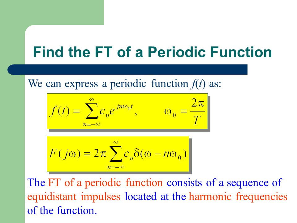 Find the FT of a Periodic Function We can express a periodic function f(t) as: The FT of a periodic function consists of a sequence of equidistant impulses located at the harmonic frequencies of the function.