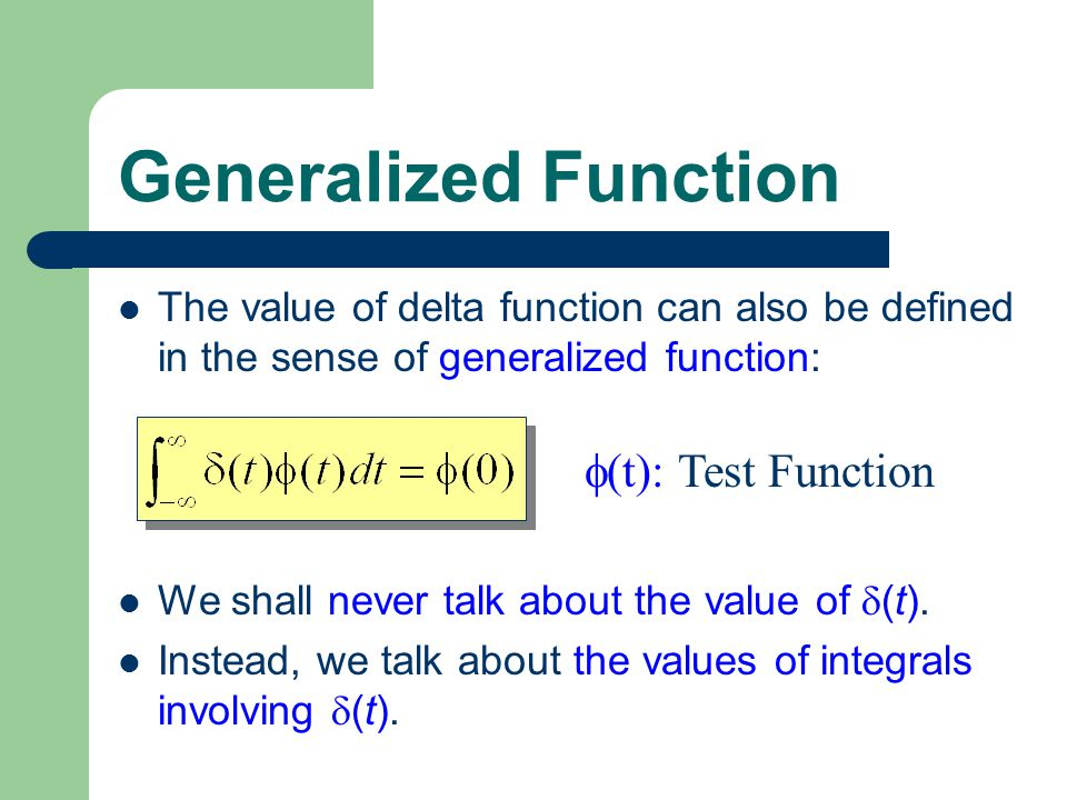 Generalized Function The value of delta function can also be defined in the sense of generalized function:  (t): Test Function We shall never talk about the value of  (t).