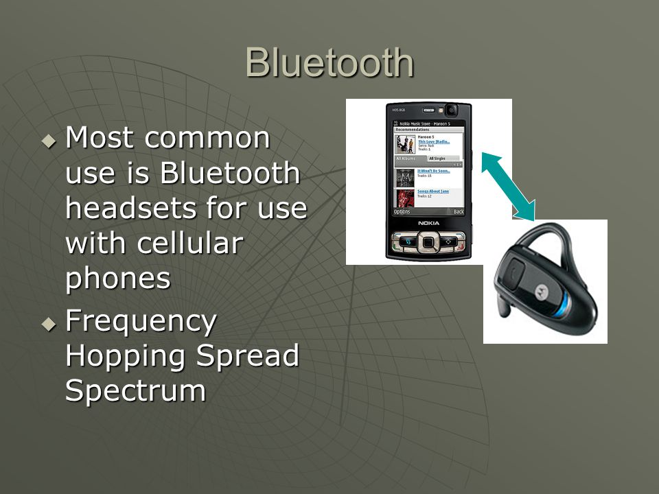 Bluetooth  Most common use is Bluetooth headsets for use with cellular phones  Frequency Hopping Spread Spectrum