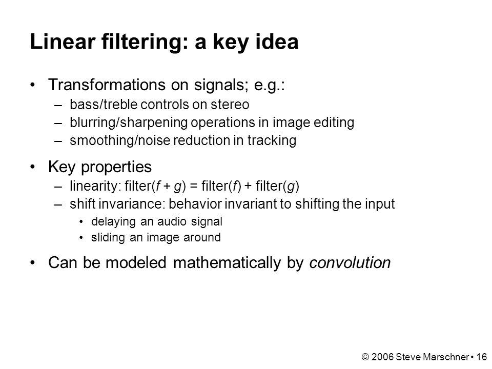 © 2006 Steve Marschner 16 Linear filtering: a key idea Transformations on signals; e.g.: –bass/treble controls on stereo –blurring/sharpening operations in image editing –smoothing/noise reduction in tracking Key properties –linearity: filter(f + g) = filter(f) + filter(g) –shift invariance: behavior invariant to shifting the input delaying an audio signal sliding an image around Can be modeled mathematically by convolution