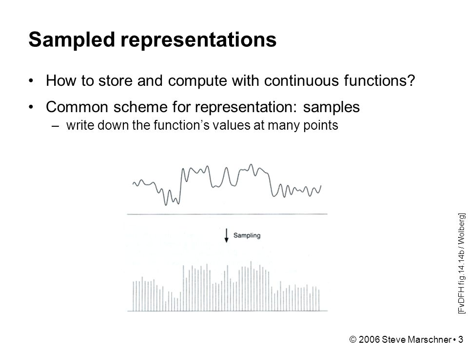 © 2006 Steve Marschner 3 Sampled representations How to store and compute with continuous functions.
