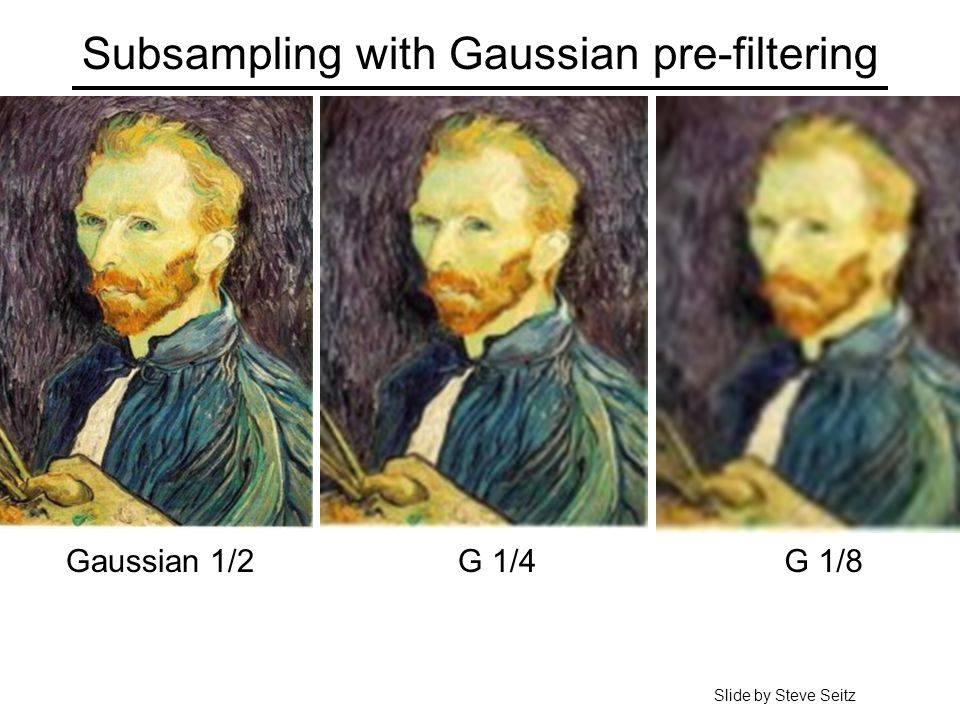 Subsampling with Gaussian pre-filtering G 1/4G 1/8Gaussian 1/2 Slide by Steve Seitz