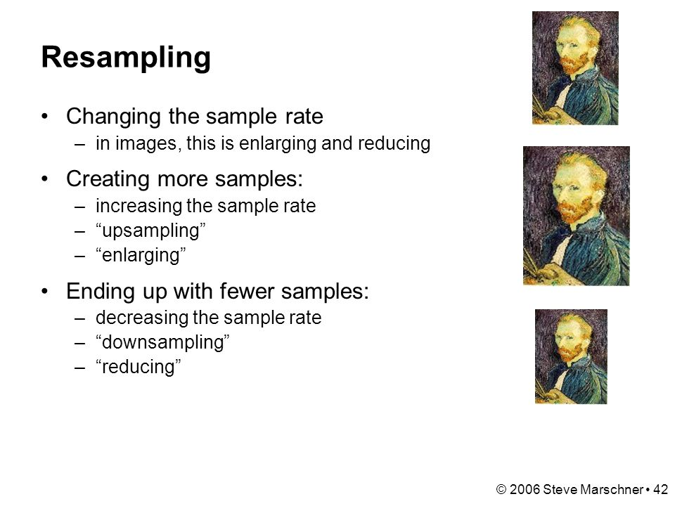 © 2006 Steve Marschner 42 Resampling Changing the sample rate –in images, this is enlarging and reducing Creating more samples: –increasing the sample rate – upsampling – enlarging Ending up with fewer samples: –decreasing the sample rate – downsampling – reducing