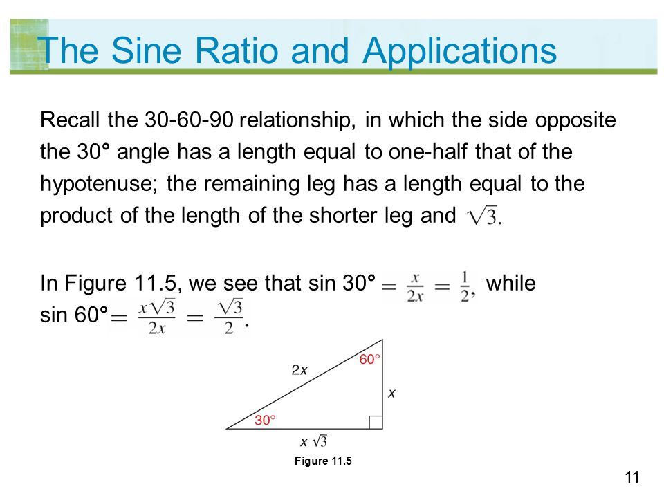 11 The Sine Ratio and Applications Recall the 30-60-90 relationship, in which the side opposite the 30° angle has a length equal to one-half that of the hypotenuse; the remaining leg has a length equal to the product of the length of the shorter leg and In Figure 11.5, we see that sin 30° while sin 60° Figure 11.5