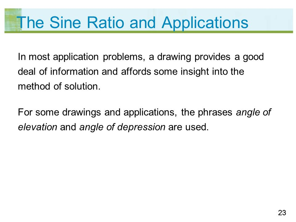 23 The Sine Ratio and Applications In most application problems, a drawing provides a good deal of information and affords some insight into the method of solution.