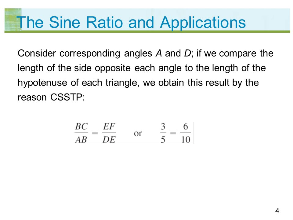 55 The Sine Ratio and Applications In the two similar right triangles, the ratio of this pair of corresponding sides depends on the measure of acute A (or D, because m A = m D); for this angle, the numerical value of the ratio is unique.