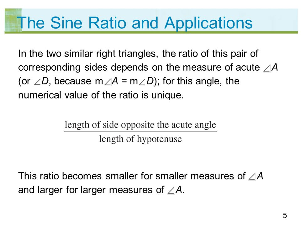 66 The Sine Ratio and Applications This ratio is unique for each measure of an acute angle even though the lengths of the sides of the two similar right triangles containing the angle are different.