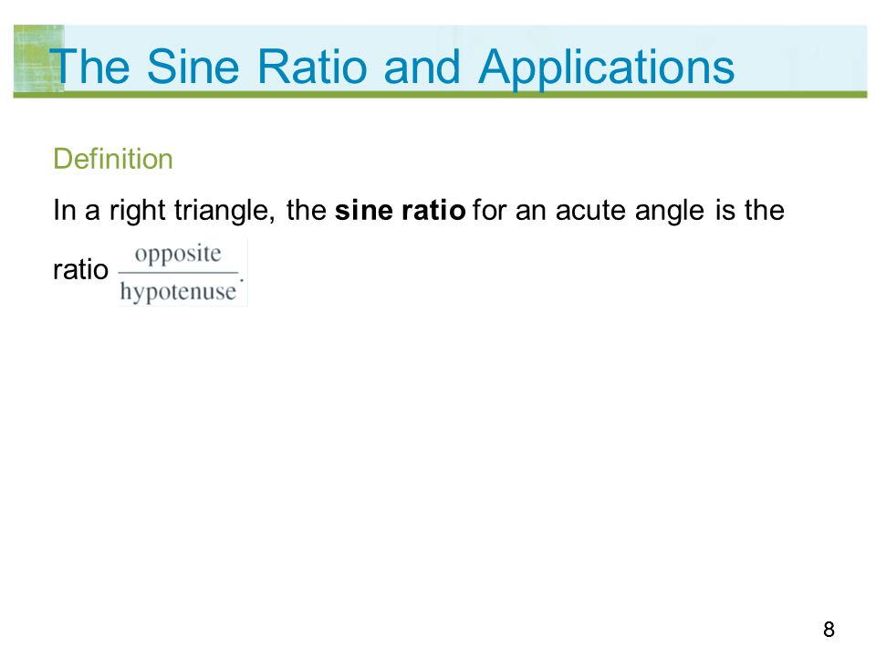 88 The Sine Ratio and Applications Definition In a right triangle, the sine ratio for an acute angle is the ratio