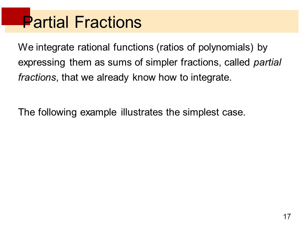 17 Partial Fractions We integrate rational functions (ratios of polynomials) by expressing them as sums of simpler fractions, called partial fractions