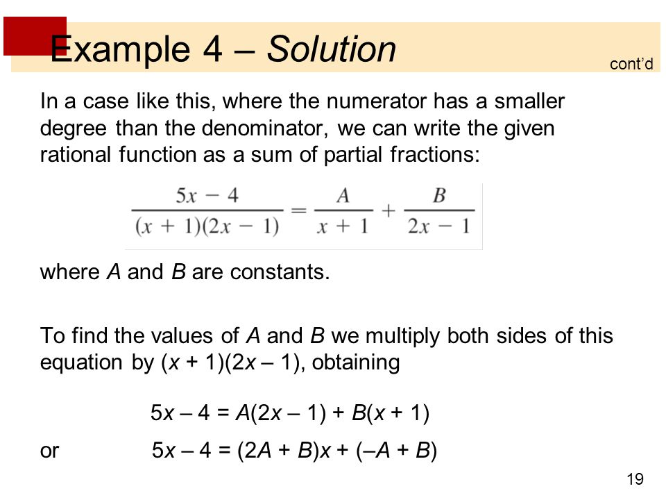 19 Example 4 – Solution In a case like this, where the numerator has a smaller degree than the denominator, we can write the given rational function as a sum of partial fractions: where A and B are constants.