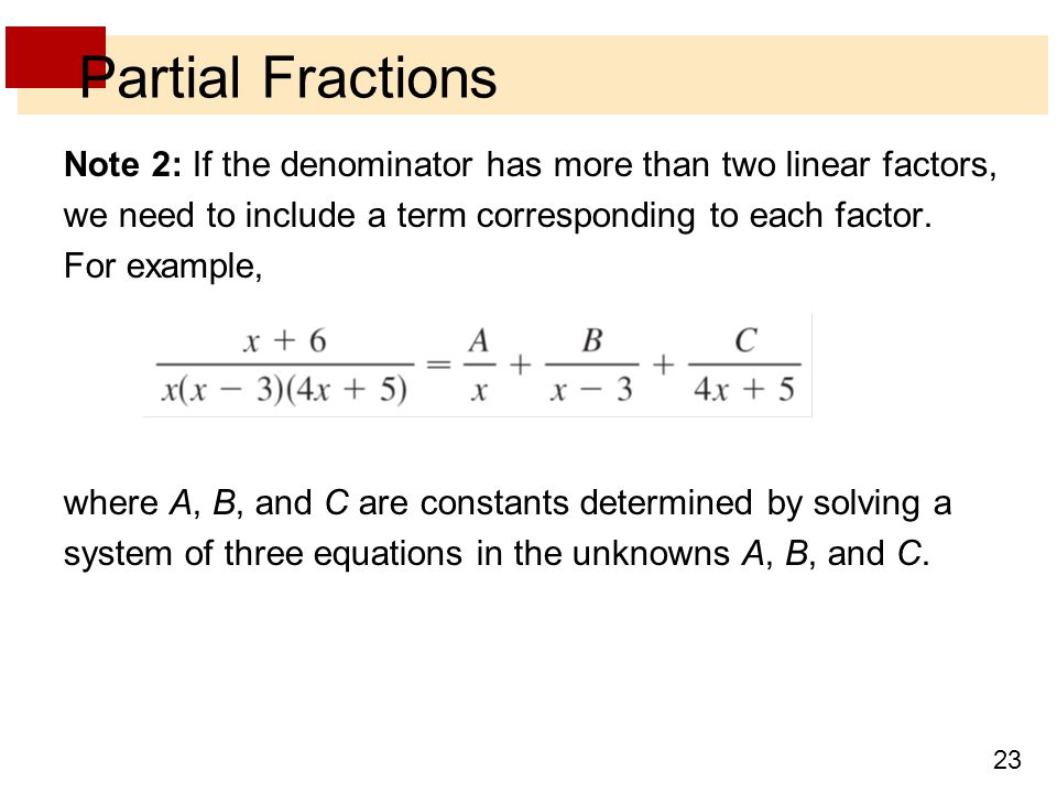 23 Partial Fractions Note 2: If the denominator has more than two linear factors, we need to include a term corresponding to each factor. For example,
