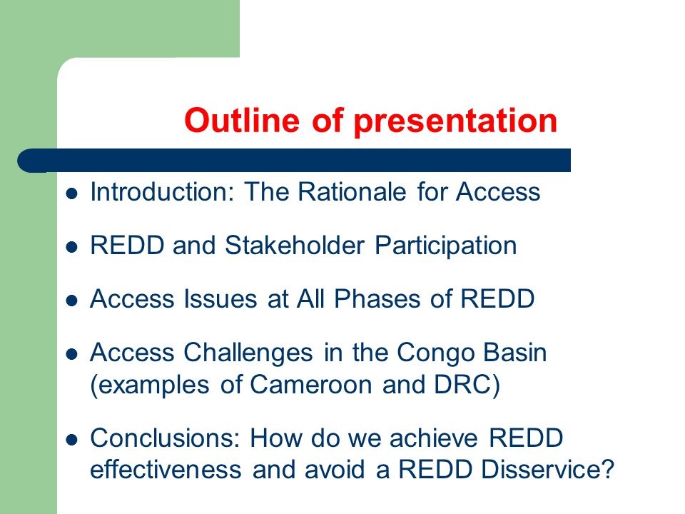 Outline of presentation Introduction: The Rationale for Access REDD and Stakeholder Participation Access Issues at All Phases of REDD Access Challenges in the Congo Basin (examples of Cameroon and DRC) Conclusions: How do we achieve REDD effectiveness and avoid a REDD Disservice