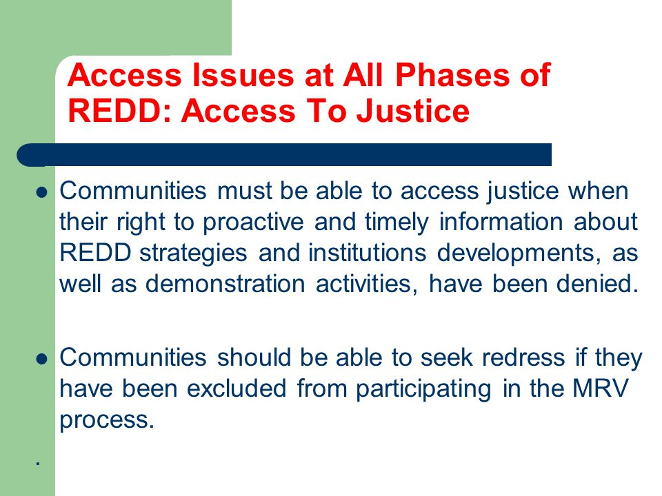 Access Issues at All Phases of REDD: Access To Justice Communities must be able to access justice when their right to proactive and timely information about REDD strategies and institutions developments, as well as demonstration activities, have been denied.