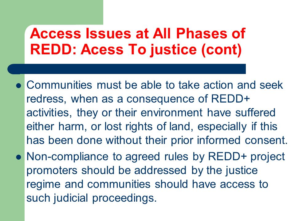 Access Issues at All Phases of REDD: Acess To justice (cont) Communities must be able to take action and seek redress, when as a consequence of REDD+ activities, they or their environment have suffered either harm, or lost rights of land, especially if this has been done without their prior informed consent.