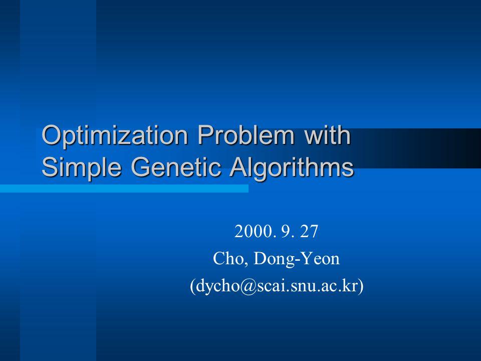 Optimization Problem with Simple Genetic Algorithms 2000. 9. 27 Cho, Dong-Yeon (dycho@scai.snu.ac.kr)