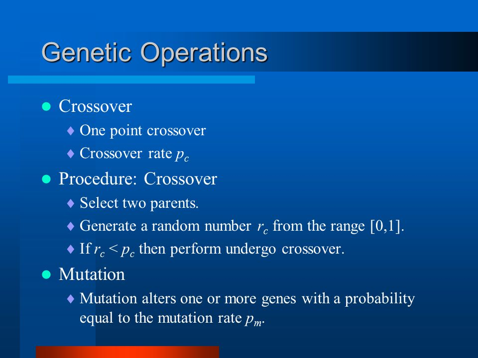 Genetic Operations Crossover  One point crossover  Crossover rate p c Procedure: Crossover  Select two parents.