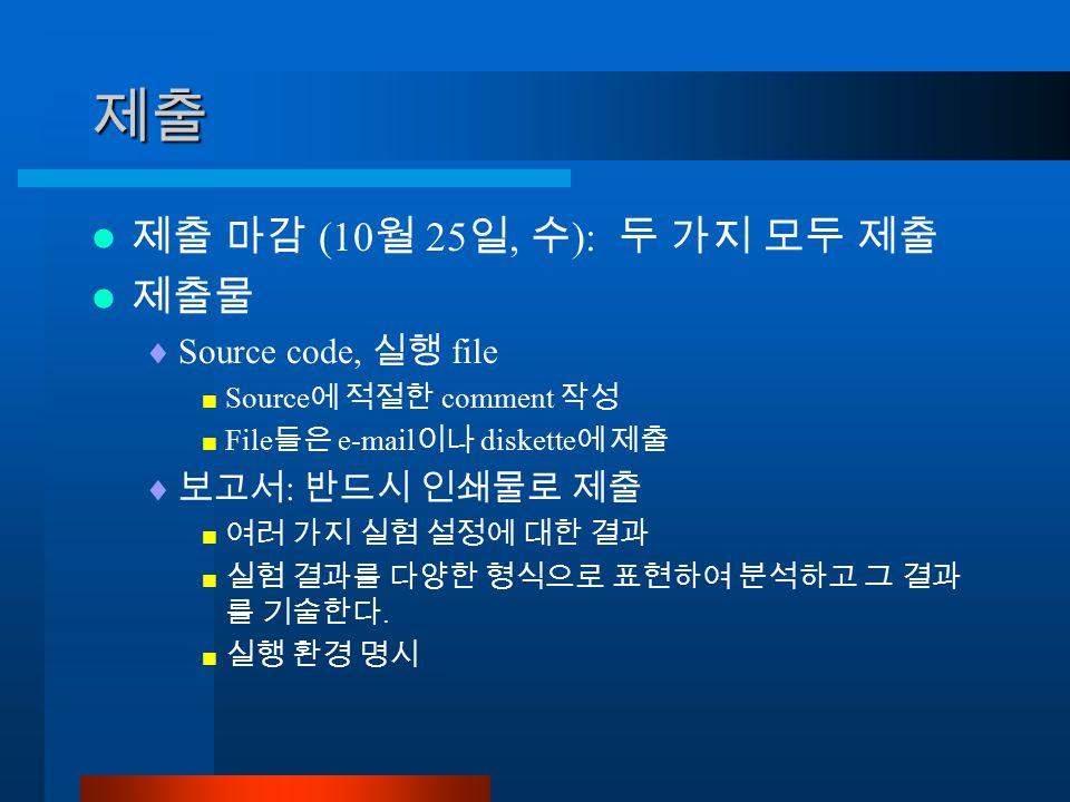 제출 제출 마감 (10 월 25 일, 수 ): 두 가지 모두 제출 제출물  Source code, 실행 file  Source 에 적절한 comment 작성  File 들은 e-mail 이나 diskette 에 제출  보고서 : 반드시 인쇄물로 제출  여러 가