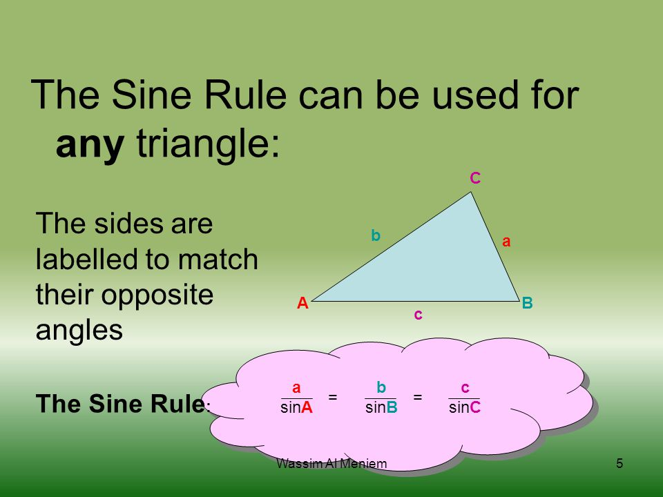 The Sine Rule can be used for any triangle: AB C a b c The sides are labelled to match their opposite angles a sinA b sinB c sinC= The Sine Rule : 5Wa