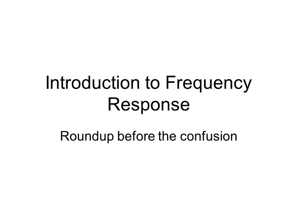 Introduction to Frequency Response Roundup before the confusion