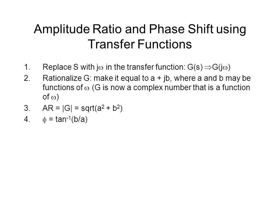 Amplitude Ratio and Phase Shift using Transfer Functions 1.Replace S with j  in the transfer function: G(s)  G(j  ) 2.Rationalize G: make it equal