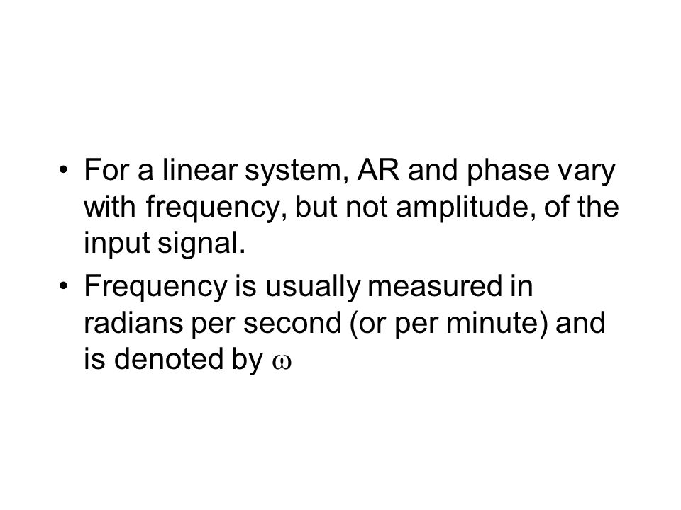 For a linear system, AR and phase vary with frequency, but not amplitude, of the input signal. Frequency is usually measured in radians per second (or