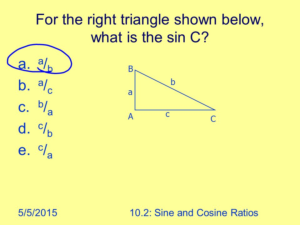 5/5/201510.2: Sine and Cosine Ratios For the right triangle shown below, what is the sin C.